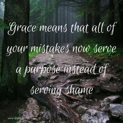 Grace means that all of your mistakes now serve a purpose instead of serving shame